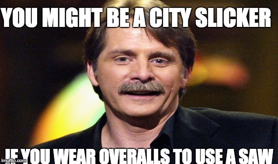YOU MIGHT BE A CITY SLICKER IF YOU WEAR OVERALLS TO USE A SAW | image tagged in city slicker,redneck | made w/ Imgflip meme maker