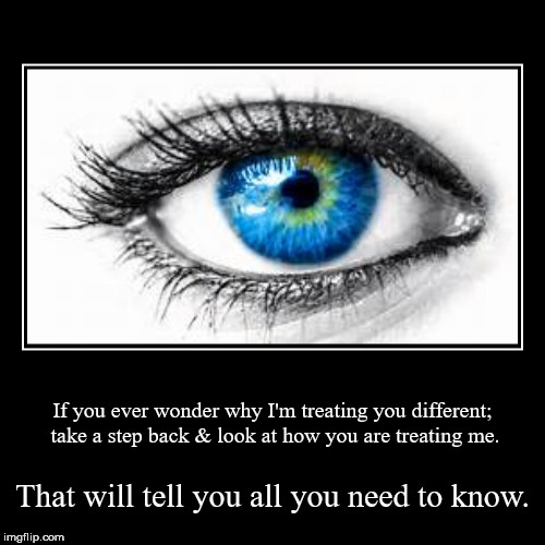If you ever wonder why I'm treating you different; take a step back & look at how you are treating me. | That will tell you all you need to  | image tagged in funny,demotivationals | made w/ Imgflip demotivational maker