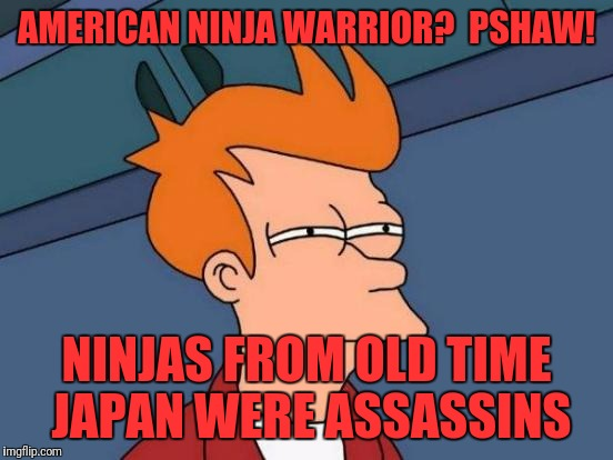 Futurama Fry Meme | AMERICAN NINJA WARRIOR?  PSHAW! NINJAS FROM OLD TIME JAPAN WERE ASSASSINS | image tagged in memes,futurama fry | made w/ Imgflip meme maker