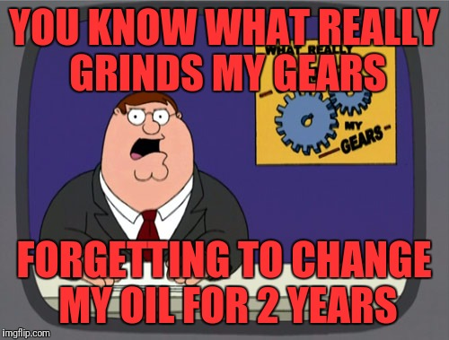 Peter Griffin News Meme | YOU KNOW WHAT REALLY GRINDS MY GEARS FORGETTING TO CHANGE MY OIL FOR 2 YEARS | image tagged in memes,peter griffin news | made w/ Imgflip meme maker
