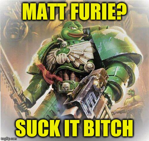 Matt Furie can suck it | MATT FURIE? SUCK IT B**CH | image tagged in warhammer pepe,pepe,pepe the frog | made w/ Imgflip meme maker
