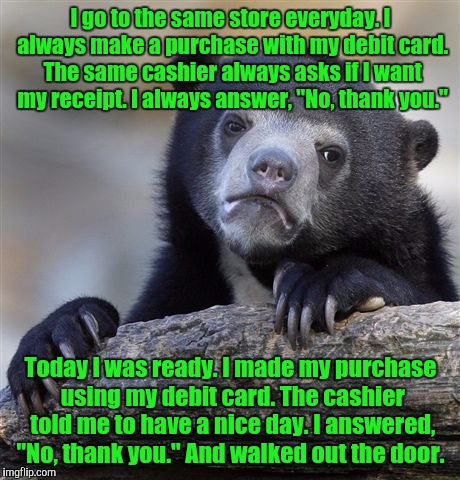 Just when you think you know the routine.  | I go to the same store everyday. I always make a purchase with my debit card. The same cashier always asks if I want my receipt. I always an | image tagged in memes,confession bear | made w/ Imgflip meme maker