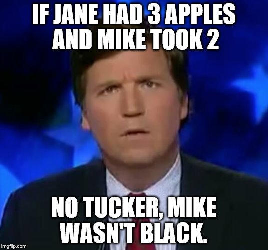 IF JANE HAD 3 APPLES AND MIKE TOOK 2 NO TUCKER, MIKE WASN'T BLACK. | image tagged in confused tucker carlson | made w/ Imgflip meme maker