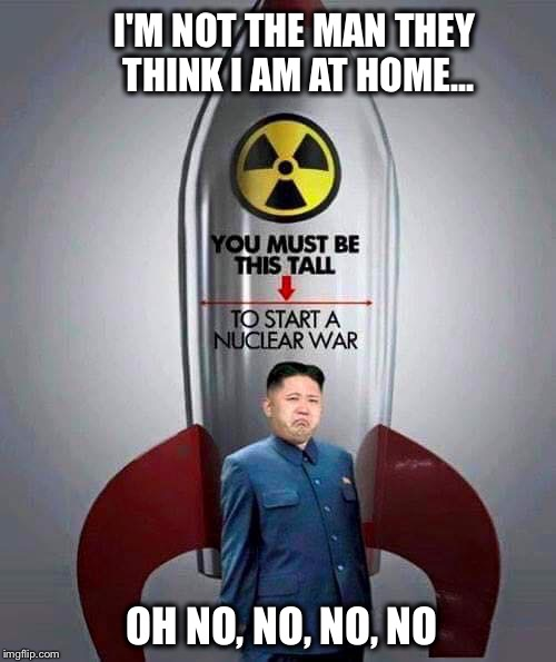 I'm a Rocket Man...burning out his fuse up here alone |  I'M NOT THE MAN THEY THINK I AM AT HOME... OH NO, NO, NO, NO | image tagged in kim jong-un,nukes,rocket man,elton john | made w/ Imgflip meme maker