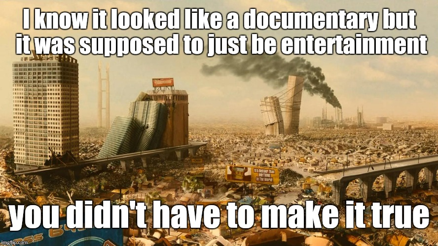 I know it looked like a documentary but it was supposed to just be entertainment you didn't have to make it true | image tagged in idiocracy | made w/ Imgflip meme maker