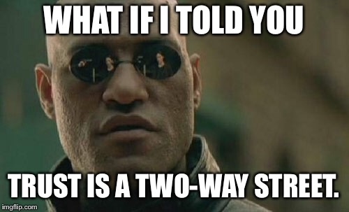 Trust is a two way street | WHAT IF I TOLD YOU TRUST IS A TWO-WAY STREET. | image tagged in memes,matrix morpheus,trust issues,life lessons,keep it real,list of people i trust | made w/ Imgflip meme maker