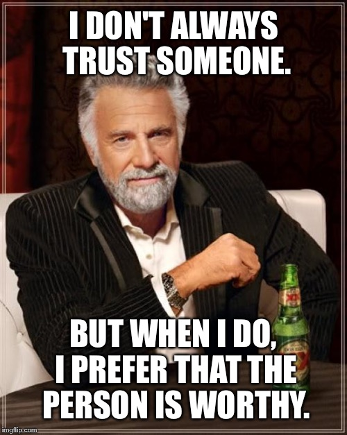 Be trustworthy my friends | I DON'T ALWAYS TRUST SOMEONE. BUT WHEN I DO, I PREFER THAT THE PERSON IS WORTHY. | image tagged in memes,the most interesting man in the world,trust issues,keep it real,life lessons,worthy | made w/ Imgflip meme maker