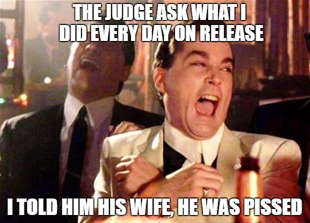 Goodfellas  | THE JUDGE ASK WHAT I DID EVERY DAY ON RELEASE I TOLD HIM HIS WIFE, HE WAS PISSED | image tagged in goodfellas | made w/ Imgflip meme maker