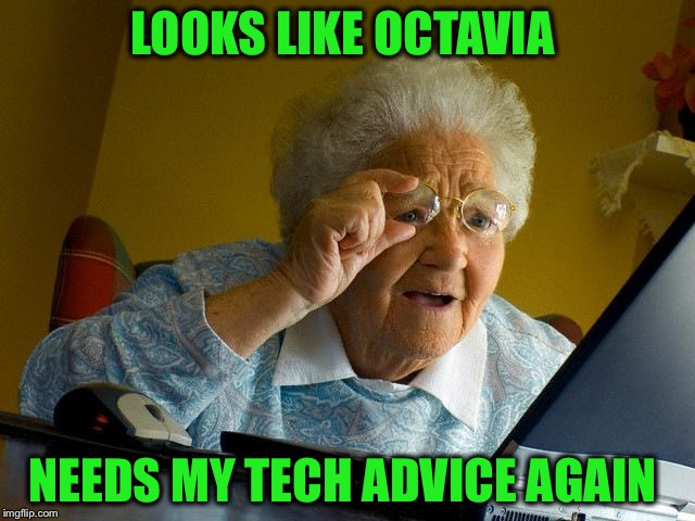Grandma Finds The Internet Meme | LOOKS LIKE OCTAVIA NEEDS MY TECH ADVICE AGAIN | image tagged in memes,grandma finds the internet | made w/ Imgflip meme maker