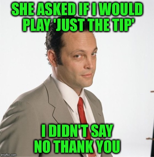 SHE ASKED IF I WOULD PLAY 'JUST THE TIP' I DIDN'T SAY NO THANK YOU | made w/ Imgflip meme maker