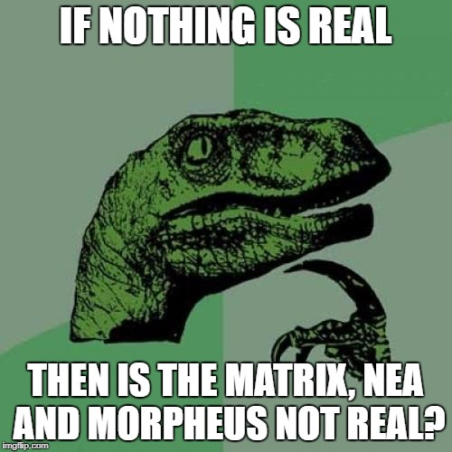 Philosoraptor Meme | IF NOTHING IS REAL THEN IS THE MATRIX, NEA AND MORPHEUS NOT REAL? | image tagged in memes,philosoraptor | made w/ Imgflip meme maker