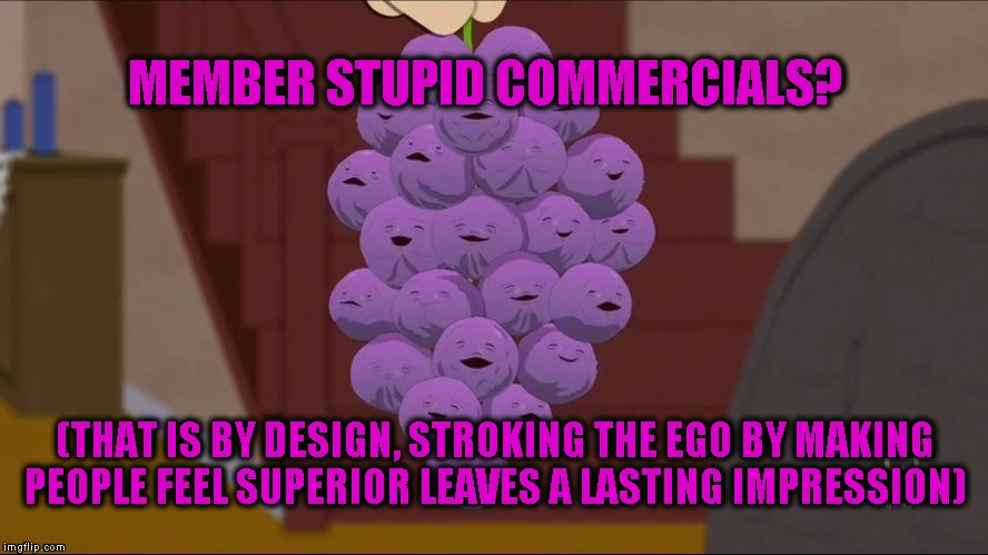 Member Berries Meme | MEMBER STUPID COMMERCIALS? (THAT IS BY DESIGN, STROKING THE EGO BY MAKING PEOPLE FEEL SUPERIOR LEAVES A LASTING IMPRESSION) | image tagged in memes,member berries | made w/ Imgflip meme maker