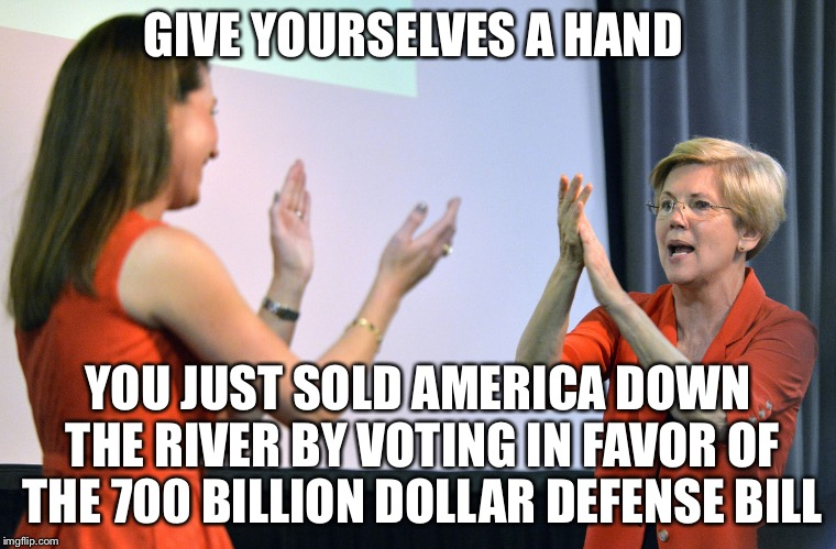 Put Your Hands Together For... |  GIVE YOURSELVES A HAND; YOU JUST SOLD AMERICA DOWN THE RIVER BY VOTING IN FAVOR OF THE 700 BILLION DOLLAR DEFENSE BILL | image tagged in elizabeth warren,kamala harris,defense,bill,military industrial complex,sold out | made w/ Imgflip meme maker