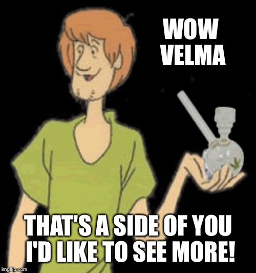 Shaggy bong | WOW VELMA THAT'S A SIDE OF YOU I'D LIKE TO SEE MORE! | image tagged in shaggy bong | made w/ Imgflip meme maker