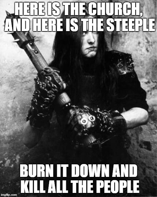 HERE IS THE CHURCH, AND HERE IS THE STEEPLE BURN IT DOWN AND KILL ALL THE PEOPLE | image tagged in varg vikernes burzum | made w/ Imgflip meme maker