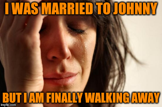 First World Problems Meme | I WAS MARRIED TO JOHNNY BUT I AM FINALLY WALKING AWAY | image tagged in memes,first world problems | made w/ Imgflip meme maker