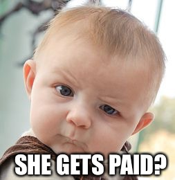 Skeptical Baby Meme | SHE GETS PAID? | image tagged in memes,skeptical baby | made w/ Imgflip meme maker