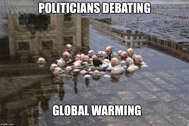 Politicians | POLITICIANS DEBATING GLOBAL WARMING | image tagged in debate,global warming,climate change,flooding,hurricanes,art | made w/ Imgflip meme maker