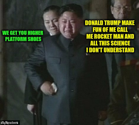 DONALD TRUMP MAKE FUN OF ME CALL ME ROCKET MAN AND ALL THIS SCIENCE I DON'T UNDERSTAND WE GET YOU HIGHER PLATFORM SHOES | made w/ Imgflip meme maker
