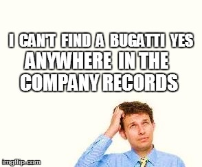 I  CAN'T  FIND  A  BUGATTI  YES ANYWHERE  IN THE COMPANY RECORDS | made w/ Imgflip meme maker