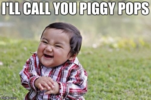 Evil Toddler Meme | I'LL CALL YOU PIGGY POPS | image tagged in memes,evil toddler | made w/ Imgflip meme maker