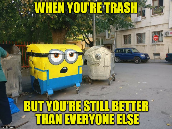 Trash | WHEN YOU'RE TRASH BUT YOU'RE STILL BETTER THAN EVERYONE ELSE | image tagged in trash,trash can,meme,funny | made w/ Imgflip meme maker