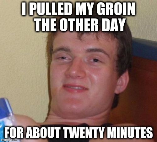10 Guy Meme | I PULLED MY GROIN THE OTHER DAY FOR ABOUT TWENTY MINUTES | image tagged in memes,10 guy | made w/ Imgflip meme maker
