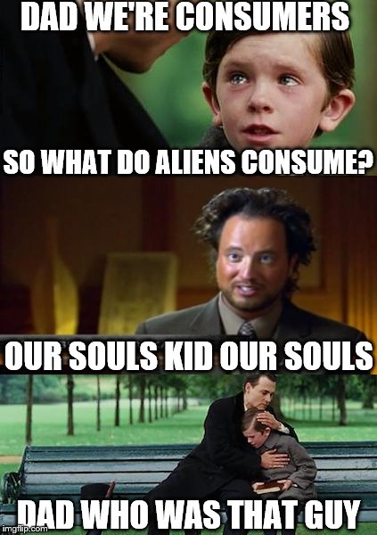 Ancient Aliens Finding Neverland | DAD WE'RE CONSUMERS SO WHAT DO ALIENS CONSUME? OUR SOULS KID OUR SOULS DAD WHO WAS THAT GUY | image tagged in memes,finding neverland,ancient aliens,ancient aliens guy | made w/ Imgflip meme maker