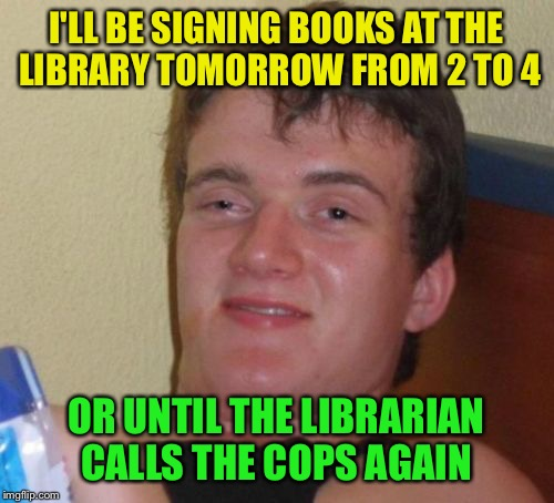 10 Guy Meme | I'LL BE SIGNING BOOKS AT THE LIBRARY TOMORROW FROM 2 TO 4 OR UNTIL THE LIBRARIAN CALLS THE COPS AGAIN | image tagged in memes,10 guy | made w/ Imgflip meme maker