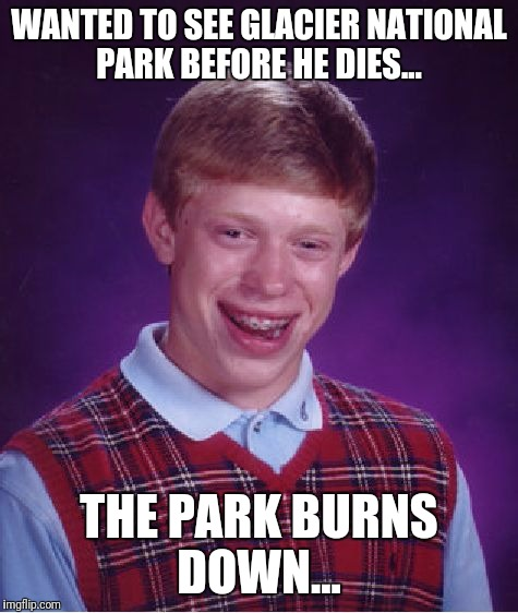 Glacier National Park is in bad shape!  | WANTED TO SEE GLACIER NATIONAL PARK BEFORE HE DIES... THE PARK BURNS DOWN... | image tagged in memes,bad luck brian,wildfire | made w/ Imgflip meme maker