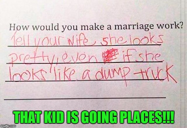If I wasn't so honest, I might very well be married today...LOL | THAT KID IS GOING PLACES!!! | image tagged in marriage,memes,good advice,funny,smart kid,white lies | made w/ Imgflip meme maker