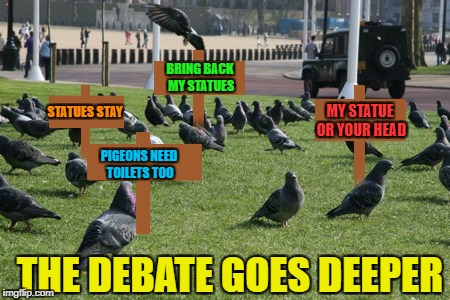 Has no one considered the pigeon's feelings?!? | BRING BACK MY STATUES PIGEONS NEED TOILETS TOO STATUES STAY MY STATUE OR YOUR HEAD THE DEBATE GOES DEEPER | image tagged in pigeon protesters,memes,pigeons,funny,protesting,removing statues | made w/ Imgflip meme maker