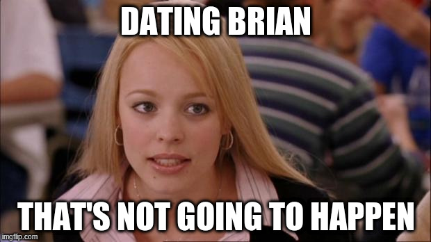 DATING BRIAN THAT'S NOT GOING TO HAPPEN | made w/ Imgflip meme maker