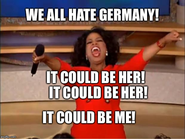 Oprah You Get A Meme | WE ALL HATE GERMANY! IT COULD BE HER!  IT COULD BE HER! IT COULD BE ME! | image tagged in memes,oprah you get a | made w/ Imgflip meme maker