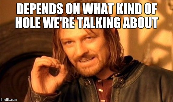One Does Not Simply Meme | DEPENDS ON WHAT KIND OF HOLE WE'RE TALKING ABOUT | image tagged in memes,one does not simply | made w/ Imgflip meme maker