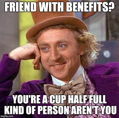 Friend with benefits or lousy girlfriend? | FRIEND WITH BENEFITS? YOU'RE A CUP HALF FULL KIND OF PERSON AREN'T YOU | image tagged in memes,creepy condescending wonka | made w/ Imgflip meme maker