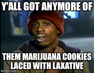 Y'all Got Any More Of That Meme | Y'ALL GOT ANYMORE OF THEM MARIJUANA COOKIES LACED WITH LAXATIVE | image tagged in memes,yall got any more of | made w/ Imgflip meme maker