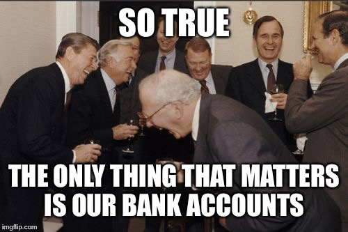 Laughing Men In Suits Meme | SO TRUE THE ONLY THING THAT MATTERS IS OUR BANK ACCOUNTS | image tagged in memes,laughing men in suits | made w/ Imgflip meme maker