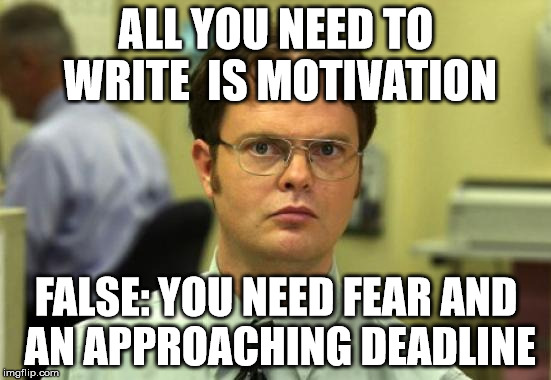 all you need to write | ALL YOU NEED TO WRITE  IS MOTIVATION FALSE: YOU NEED FEAR AND AN APPROACHING DEADLINE | image tagged in memes,dwight schrute,write,motivation,fear,deadline | made w/ Imgflip meme maker