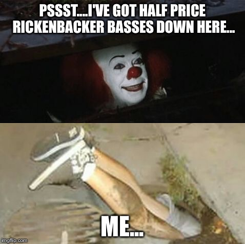 Pennywise sewer shenanigans | PSSST....I'VE GOT HALF PRICE RICKENBACKER BASSES DOWN HERE... ME... | image tagged in pennywise sewer shenanigans | made w/ Imgflip meme maker