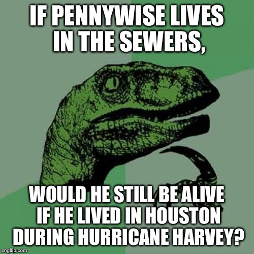 Sewer Openings in the streets are to prevent floods, & Pennywise lives in them. | IF PENNYWISE LIVES IN THE SEWERS, WOULD HE STILL BE ALIVE IF HE LIVED IN HOUSTON DURING HURRICANE HARVEY? | image tagged in memes,philosoraptor,pennywise,hurricane harvey | made w/ Imgflip meme maker