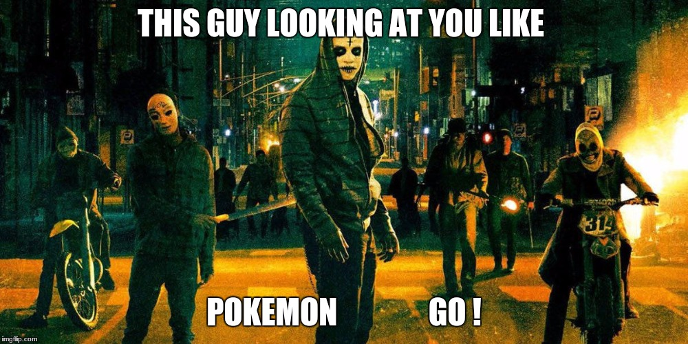 THIS GUY LOOKING AT YOU LIKE POKEMON               GO ! | image tagged in the purge | made w/ Imgflip meme maker