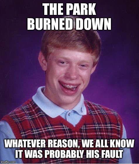 Bad Luck Brian Meme | THE PARK BURNED DOWN WHATEVER REASON, WE ALL KNOW IT WAS PROBABLY HIS FAULT | image tagged in memes,bad luck brian | made w/ Imgflip meme maker