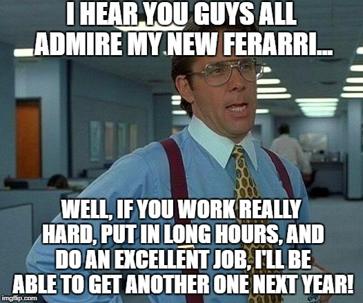 That Would Be Great Meme | I HEAR YOU GUYS ALL ADMIRE MY NEW FERARRI... WELL, IF YOU WORK REALLY HARD, PUT IN LONG HOURS, AND DO AN EXCELLENT JOB, I'LL BE ABLE TO GET  | image tagged in memes,that would be great | made w/ Imgflip meme maker