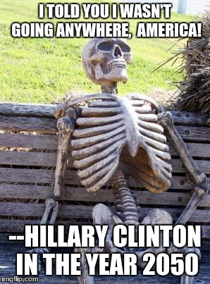 I'm still here, America! | I TOLD YOU I WASN'T GOING ANYWHERE,  AMERICA! --HILLARY CLINTON IN THE YEAR 2050 | image tagged in memes,waiting skeleton,hillary clinton,funny,skeleton,politics | made w/ Imgflip meme maker