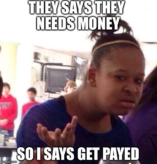 Black Girl Wat Meme | THEY SAYS THEY NEEDS MONEY SO I SAYS GET PAYED | image tagged in memes,black girl wat | made w/ Imgflip meme maker