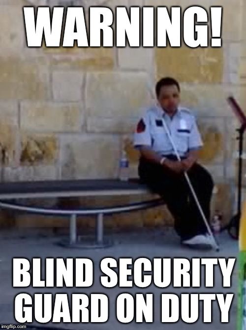 WARNING! BLIND SECURITY GUARD ON DUTY | made w/ Imgflip meme maker