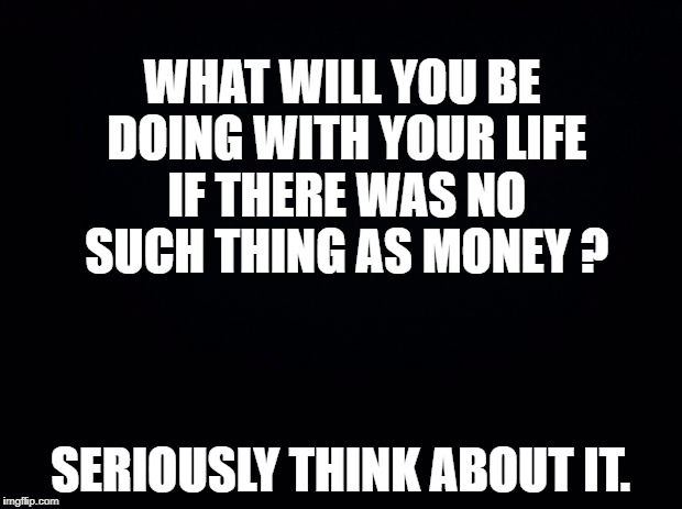 Black background | WHAT WILL YOU BE DOING WITH YOUR LIFE IF THERE WAS NO SUCH THING AS MONEY ? SERIOUSLY THINK ABOUT IT. | image tagged in black background | made w/ Imgflip meme maker
