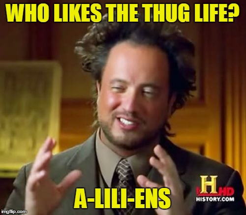 Ancient Aliens Meme | WHO LIKES THE THUG LIFE? A-LILI-ENS | image tagged in memes,ancient aliens | made w/ Imgflip meme maker