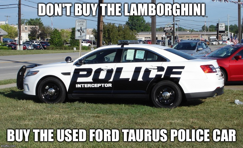 Police car | DON'T BUY THE LAMBORGHINI BUY THE USED FORD TAURUS POLICE CAR | image tagged in police car | made w/ Imgflip meme maker
